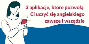 Angielski na telefon: 3 aplikacje, które pozwolą Ci uczyć się angielskiego zawsze i wszędzie