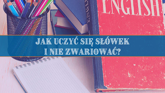 Jak uczyć się słówek i nie zwariować?